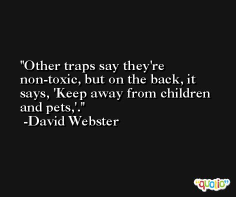 Other traps say they're non-toxic, but on the back, it says, 'Keep away from children and pets,'. -David Webster