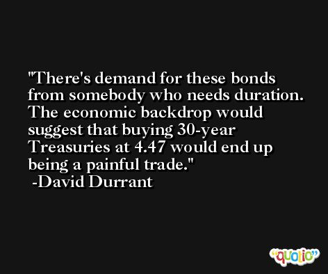 There's demand for these bonds from somebody who needs duration. The economic backdrop would suggest that buying 30-year Treasuries at 4.47 would end up being a painful trade. -David Durrant