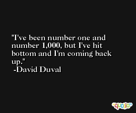 I've been number one and number 1,000, but I've hit bottom and I'm coming back up. -David Duval
