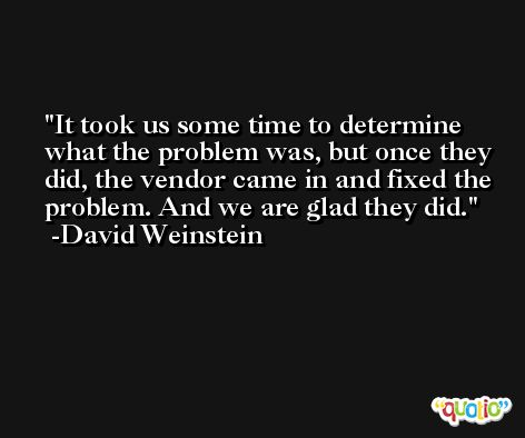It took us some time to determine what the problem was, but once they did, the vendor came in and fixed the problem. And we are glad they did. -David Weinstein