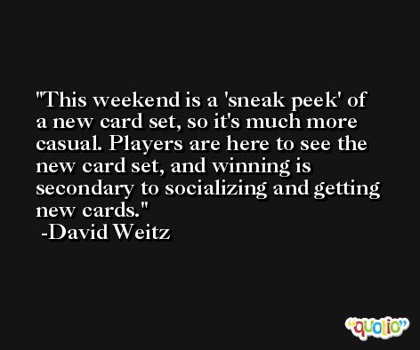 This weekend is a 'sneak peek' of a new card set, so it's much more casual. Players are here to see the new card set, and winning is secondary to socializing and getting new cards. -David Weitz