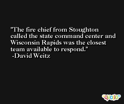 The fire chief from Stoughton called the state command center and Wisconsin Rapids was the closest team available to respond. -David Weitz