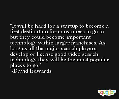 It will be hard for a startup to become a first destination for consumers to go to but they could become important technology within larger franchises. As long as all the major search players develop or license good video search technology they will be the most popular places to go. -David Edwards
