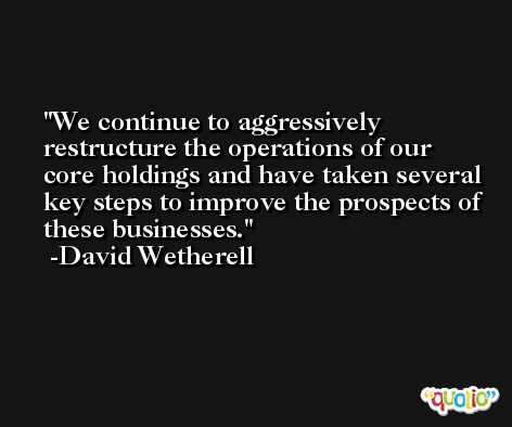 We continue to aggressively restructure the operations of our core holdings and have taken several key steps to improve the prospects of these businesses. -David Wetherell