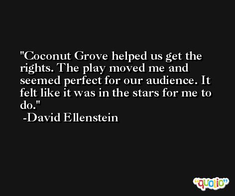 Coconut Grove helped us get the rights. The play moved me and seemed perfect for our audience. It felt like it was in the stars for me to do. -David Ellenstein