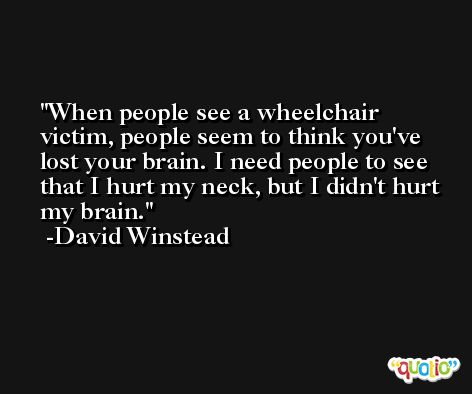 When people see a wheelchair victim, people seem to think you've lost your brain. I need people to see that I hurt my neck, but I didn't hurt my brain. -David Winstead