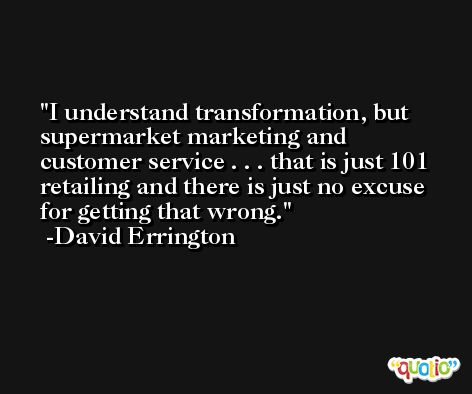 I understand transformation, but supermarket marketing and customer service . . . that is just 101 retailing and there is just no excuse for getting that wrong. -David Errington