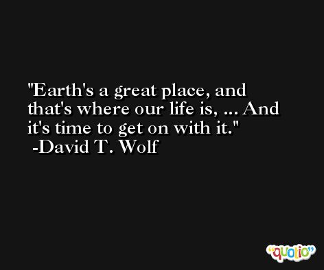 Earth's a great place, and that's where our life is, ... And it's time to get on with it. -David T. Wolf