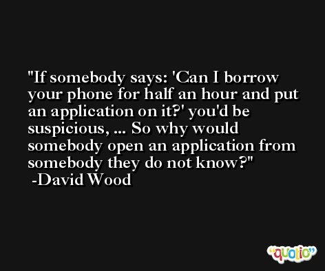 If somebody says: 'Can I borrow your phone for half an hour and put an application on it?' you'd be suspicious, ... So why would somebody open an application from somebody they do not know? -David Wood
