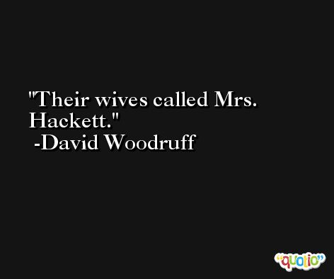 Their wives called Mrs. Hackett. -David Woodruff