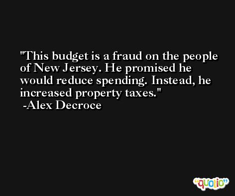 This budget is a fraud on the people of New Jersey. He promised he would reduce spending. Instead, he increased property taxes. -Alex Decroce