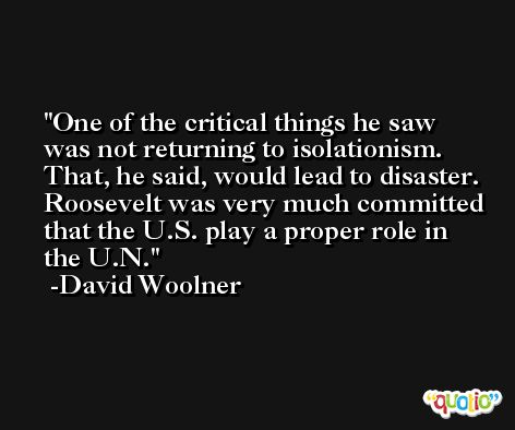 One of the critical things he saw was not returning to isolationism. That, he said, would lead to disaster. Roosevelt was very much committed that the U.S. play a proper role in the U.N. -David Woolner
