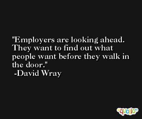 Employers are looking ahead. They want to find out what people want before they walk in the door. -David Wray