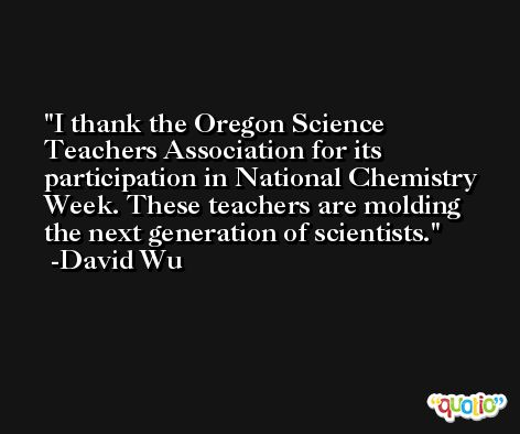 I thank the Oregon Science Teachers Association for its participation in National Chemistry Week. These teachers are molding the next generation of scientists. -David Wu