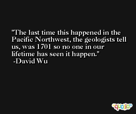 The last time this happened in the Pacific Northwest, the geologists tell us, was 1701 so no one in our lifetime has seen it happen. -David Wu