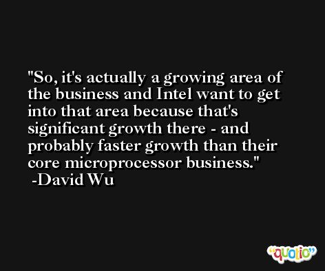 So, it's actually a growing area of the business and Intel want to get into that area because that's significant growth there - and probably faster growth than their core microprocessor business. -David Wu
