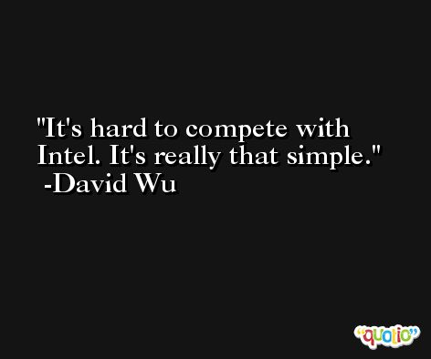 It's hard to compete with Intel. It's really that simple. -David Wu