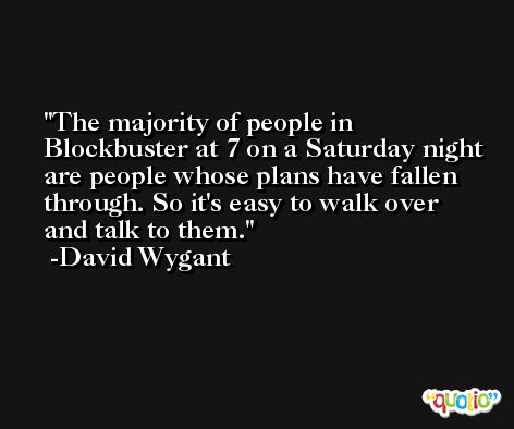 The majority of people in Blockbuster at 7 on a Saturday night are people whose plans have fallen through. So it's easy to walk over and talk to them. -David Wygant