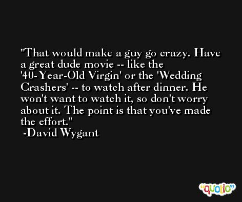 That would make a guy go crazy. Have a great dude movie -- like the '40-Year-Old Virgin' or the 'Wedding Crashers' -- to watch after dinner. He won't want to watch it, so don't worry about it. The point is that you've made the effort. -David Wygant