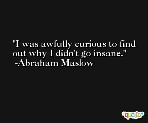 I was awfully curious to find out why I didn't go insane. -Abraham Maslow