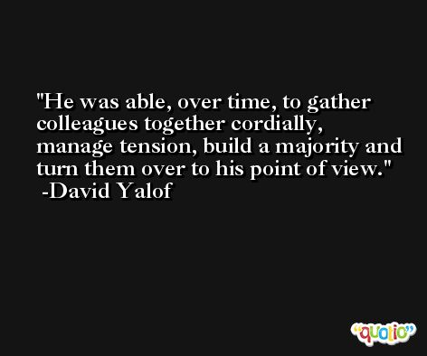 He was able, over time, to gather colleagues together cordially, manage tension, build a majority and turn them over to his point of view. -David Yalof