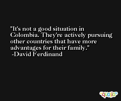 It's not a good situation in Colombia. They're actively pursuing other countries that have more advantages for their family. -David Ferdinand