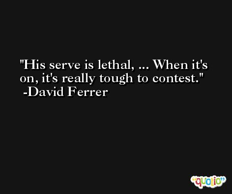 His serve is lethal, ... When it's on, it's really tough to contest. -David Ferrer