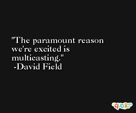 The paramount reason we're excited is multicasting. -David Field