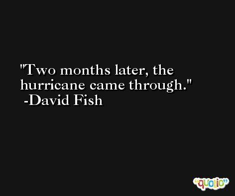 Two months later, the hurricane came through. -David Fish