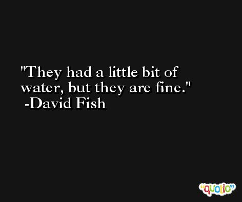 They had a little bit of water, but they are fine. -David Fish