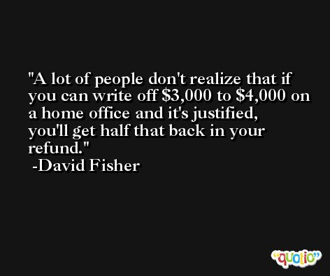 A lot of people don't realize that if you can write off $3,000 to $4,000 on a home office and it's justified, you'll get half that back in your refund. -David Fisher