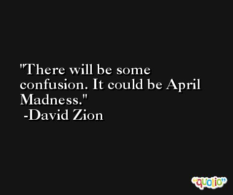 There will be some confusion. It could be April Madness. -David Zion