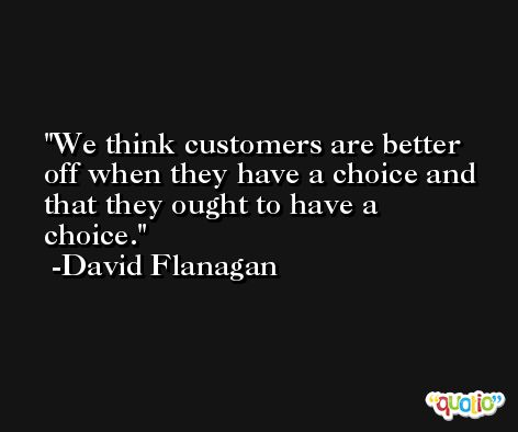 We think customers are better off when they have a choice and that they ought to have a choice. -David Flanagan