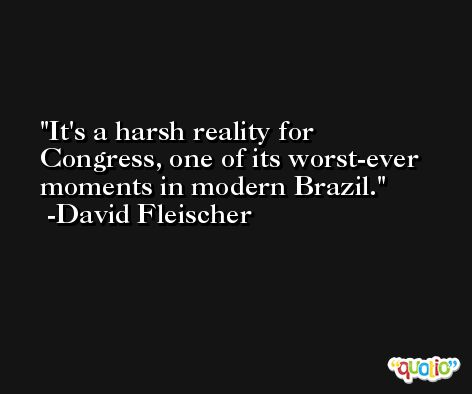 It's a harsh reality for Congress, one of its worst-ever moments in modern Brazil. -David Fleischer