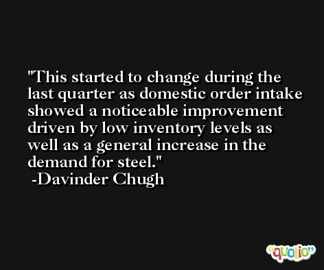 This started to change during the last quarter as domestic order intake showed a noticeable improvement driven by low inventory levels as well as a general increase in the demand for steel. -Davinder Chugh