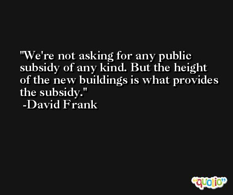 We're not asking for any public subsidy of any kind. But the height of the new buildings is what provides the subsidy. -David Frank