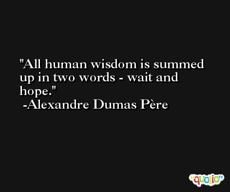 All human wisdom is summed up in two words - wait and hope. -Alexandre Dumas Père