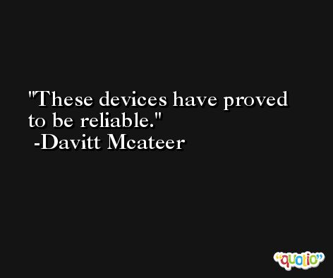 These devices have proved to be reliable. -Davitt Mcateer