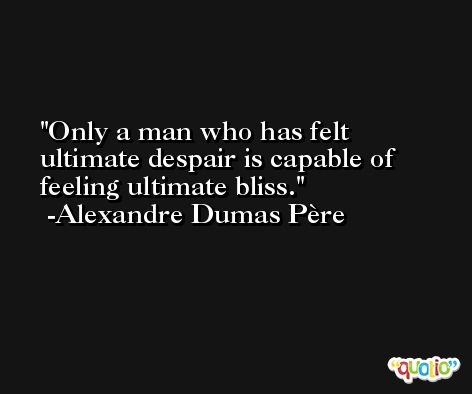 Only a man who has felt ultimate despair is capable of feeling ultimate bliss. -Alexandre Dumas Père