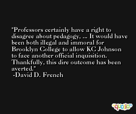 Professors certainly have a right to disagree about pedagogy, ... It would have been both illegal and immoral for Brooklyn College to allow KC Johnson to face another official inquisition. Thankfully, this dire outcome has been averted. -David D. French