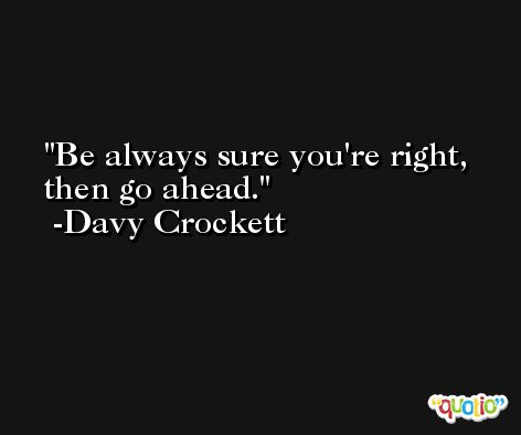Be always sure you're right, then go ahead. -Davy Crockett