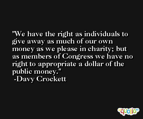 We have the right as individuals to give away as much of our own money as we please in charity; but as members of Congress we have no right to appropriate a dollar of the public money. -Davy Crockett