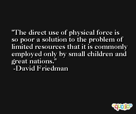 The direct use of physical force is so poor a solution to the problem of limited resources that it is commonly employed only by small children and great nations. -David Friedman