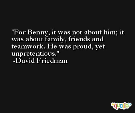 For Benny, it was not about him; it was about family, friends and teamwork. He was proud, yet unpretentious. -David Friedman