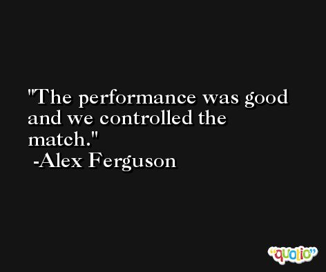 The performance was good and we controlled the match. -Alex Ferguson