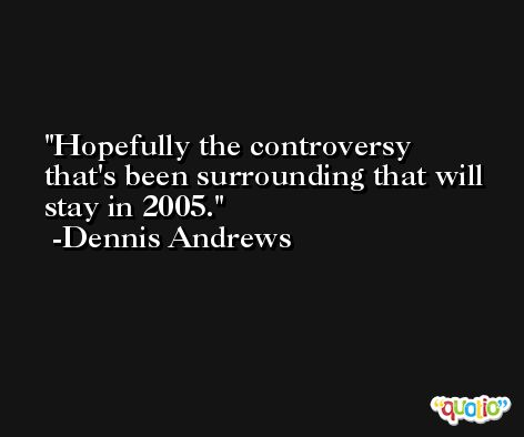 Hopefully the controversy that's been surrounding that will stay in 2005. -Dennis Andrews