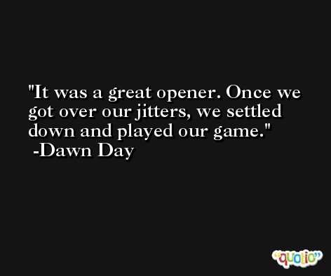 It was a great opener. Once we got over our jitters, we settled down and played our game. -Dawn Day