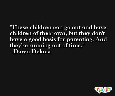 These children can go out and have children of their own, but they don't have a good basis for parenting. And they're running out of time. -Dawn Deluca