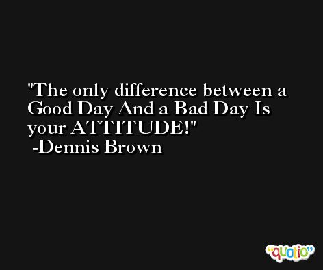 The only difference between a Good Day And a Bad Day Is your ATTITUDE! -Dennis Brown