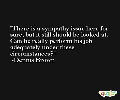 There is a sympathy issue here for sure, but it still should be looked at. Can he really perform his job adequately under these circumstances? -Dennis Brown